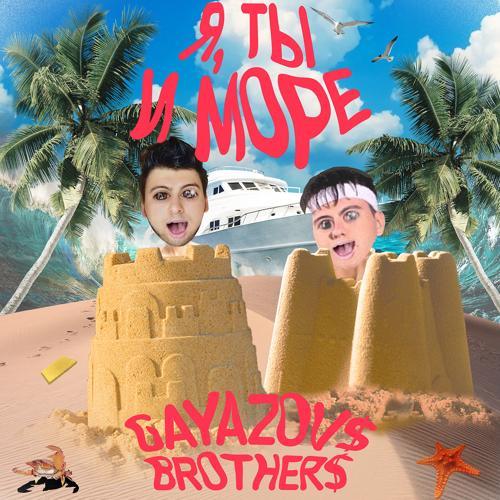 GAYAZOV$ BROTHER$ - Я, ТЫ и МОРЕ  (2020)