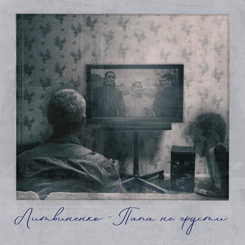 ЛИТВИНЕНКО - Папа, не грусти  (2019)