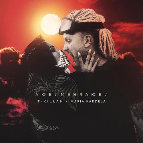 T-killah, Maria Kakdela - Люби меня люби  (2019)