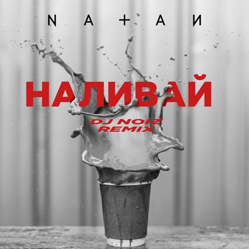 Natan - Наливай (DJ Noiz Remix)  (2019)